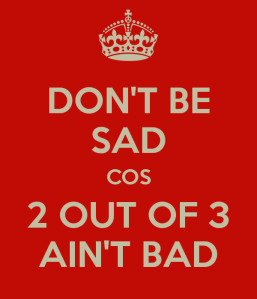 don-t-be-sad-cos-2-out-of-3-ain-t-bad